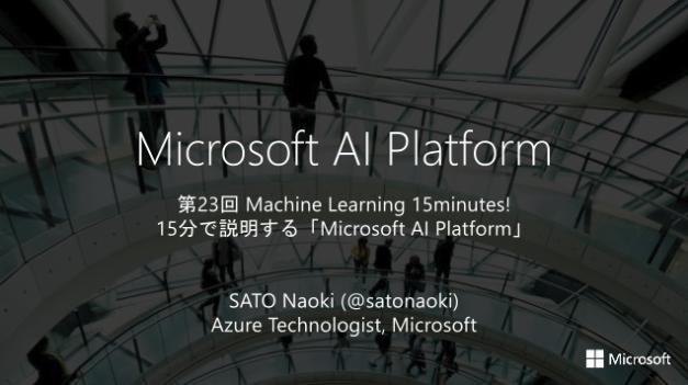 [第23回 Machine Learning 15minutes!] 15分で説明する「Microsoft AI Platform」